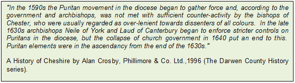 "Text Box: ""In the 1590s the Puritan movement in the diocese began to gather force and, according to the government and archbishops, was not met with sufficient counter-activity by the bishops of Chester, who were usually regarded as over-lenient towards dissenters of all colours. In the late 1630s archbishops Neile of York and Laud of Canterbury began to enforce stricter controls on Puritans in the diocese, but the collapse of church government in 1640 put an end to this. Puritan elements were in the ascendancy from the end of the 1630s."" 